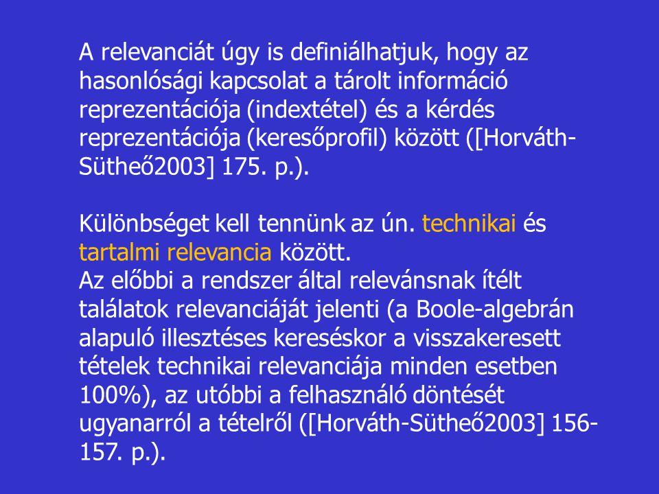 A relevanciát úgy is definiálhatjuk, hogy az hasonlósági kapcsolat a tárolt információ reprezentációja (indextétel) és a kérdés reprezentációja (keresőprofil) között ([Horváth-Sütheő2003] 175. p.).